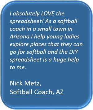 I absolutely LOVE the spreadsheet! As a softball coach in a small town in Arizona I help young ladies explore places that they can go for softball and the DIY spreadsheet is a huge help to me. Nick Metz, Softball Coach, AZ